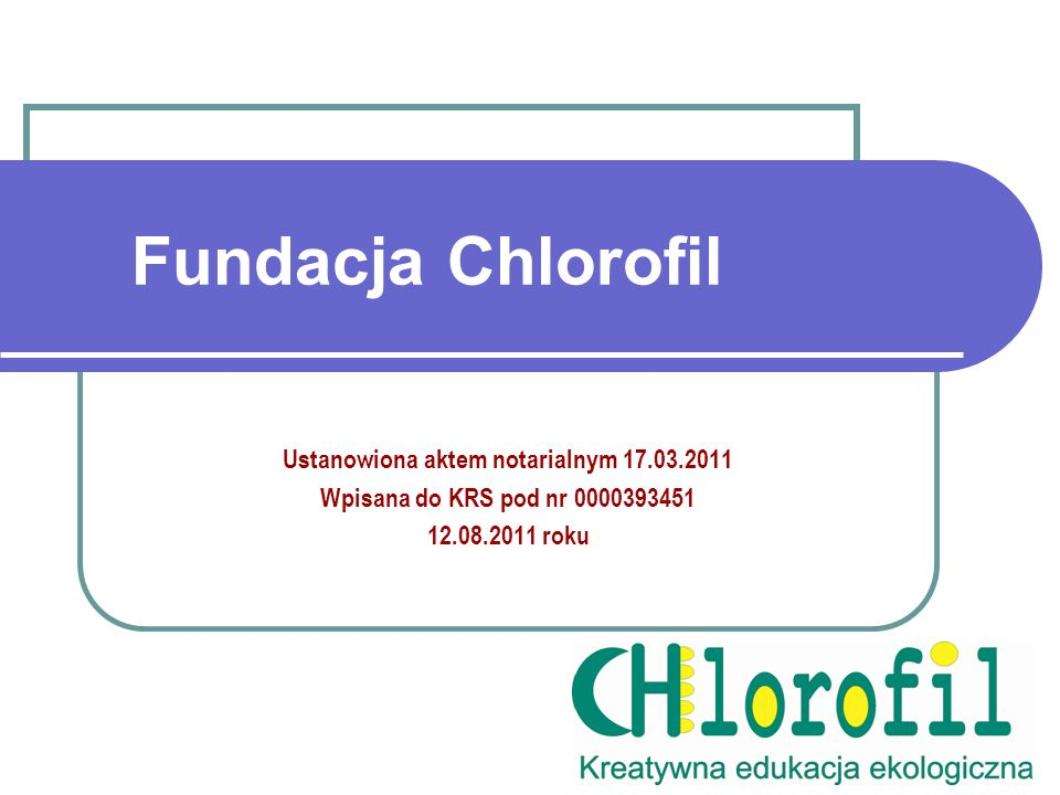 Fundacja Chlorofil Ustanowiona aktem notarialnym 17.03.2011 Wpisana do KRS pod nr 0000393451 12.08.2011 roku