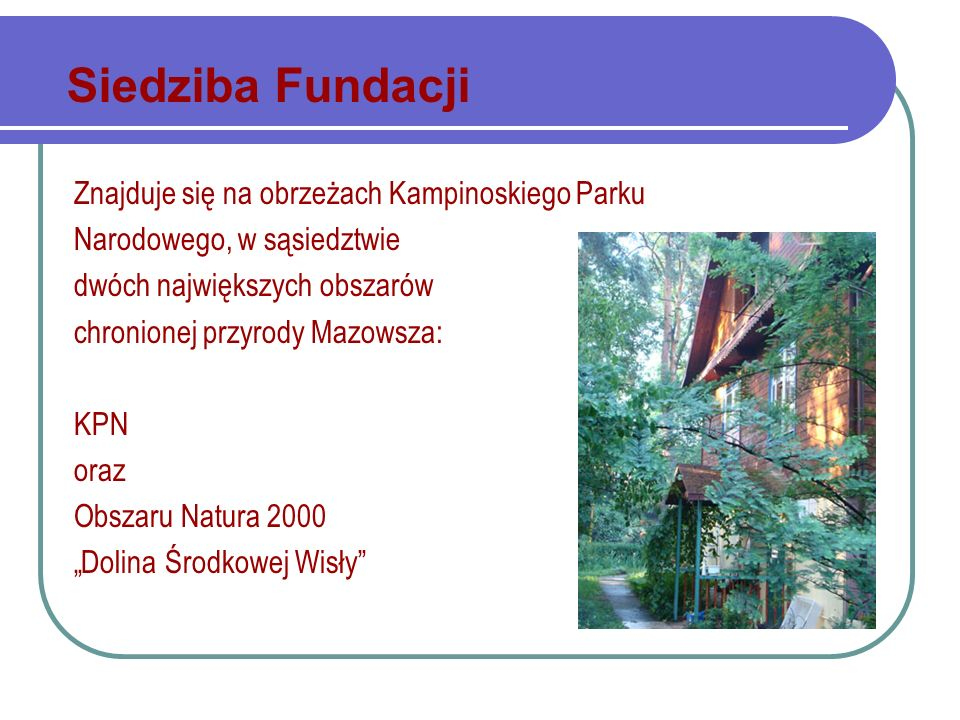 Znajduje się na obrzeżach Kampinoskiego Parku Narodowego, w sąsiedztwie dwóch największych obszarów chronionej przyrody Mazowsza: KPN oraz Obszaru Natura 2000 Dolina Środkowej Wisły Siedziba Fundacji