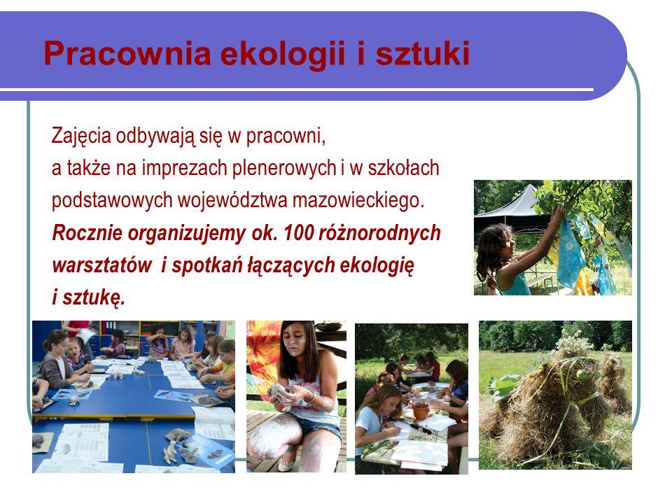Pracownia ekologii i sztuki Zajęcia odbywają się w pracowni, a także na imprezach plenerowych i w szkołach podstawowych województwa mazowieckiego.