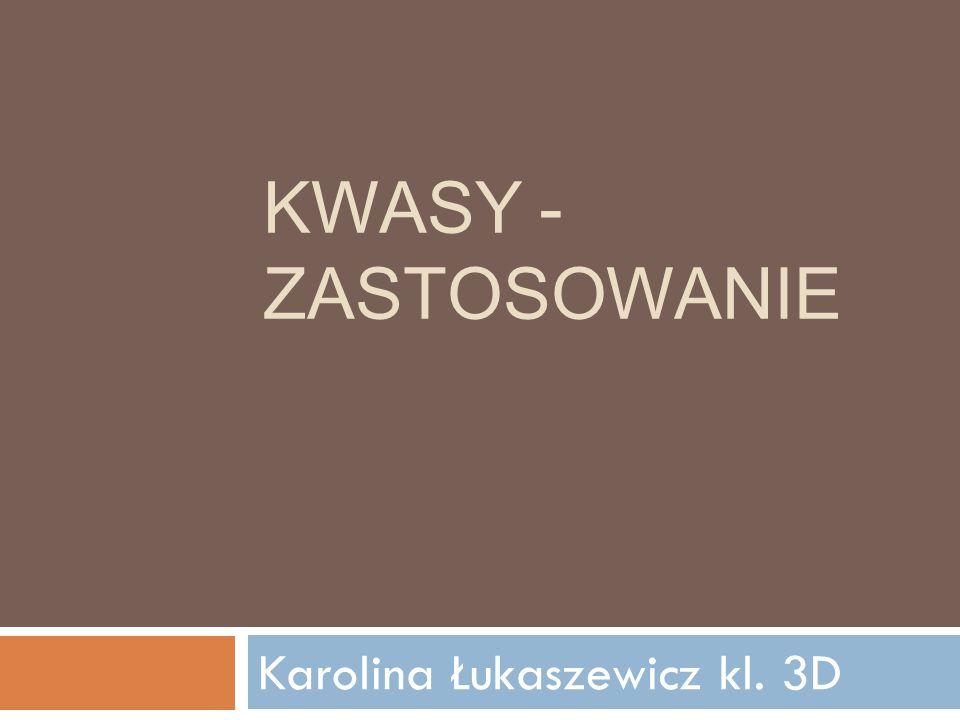 KWASY - ZASTOSOWANIE Karolina Łukaszewicz kl. 3D