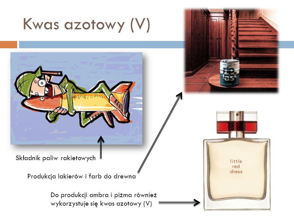 Kwas azotowy (V) Składnik paliw rakietowych Do produkcji ambra i piżma również wykorzystuje się kwas azotowy (V) Produkcja lakierów i farb do drewna