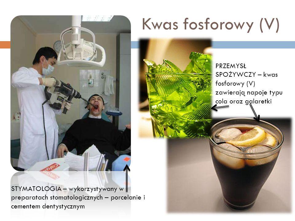 Kwas fosforowy (V) PRZEMYSŁ SPOŻYWCZY – kwas fosforowy (V) zawierają napoje typu cola oraz galaretki STYMATOLOGIA – wykorzystywany w preparatach stoma