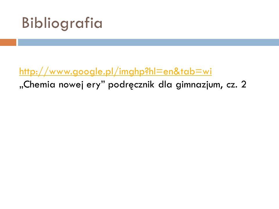Bibliografia http://www.google.pl/imghp?hl=en&tab=wi Chemia nowej ery podręcznik dla gimnazjum, cz. 2