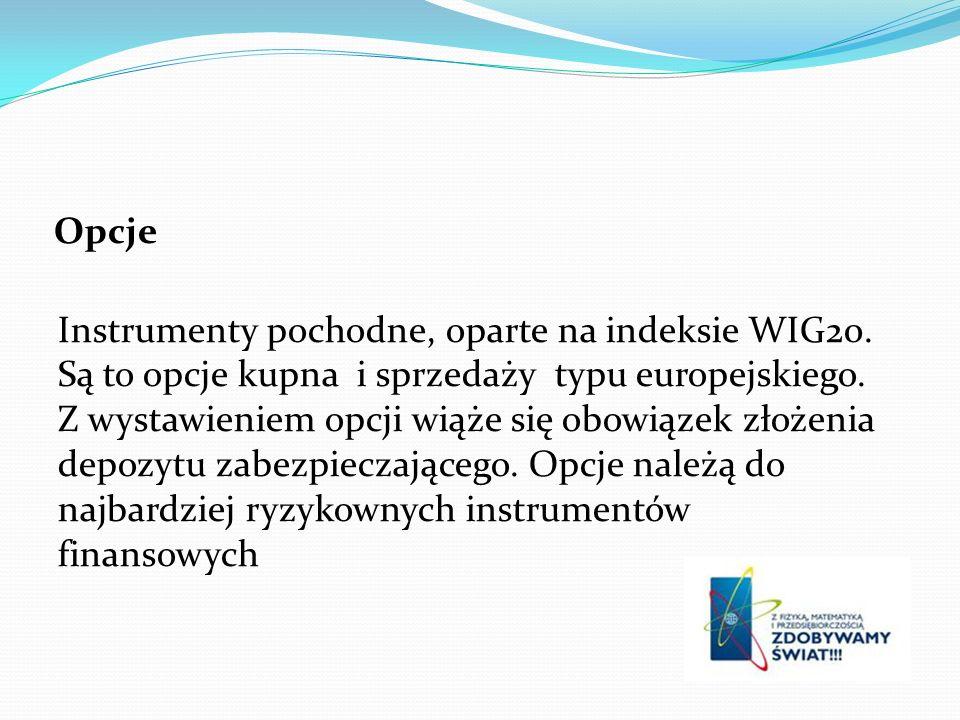 Opcje Instrumenty pochodne, oparte na indeksie WIG20. Są to opcje kupna i sprzedaży typu europejskiego. Z wystawieniem opcji wiąże się obowiązek złoże
