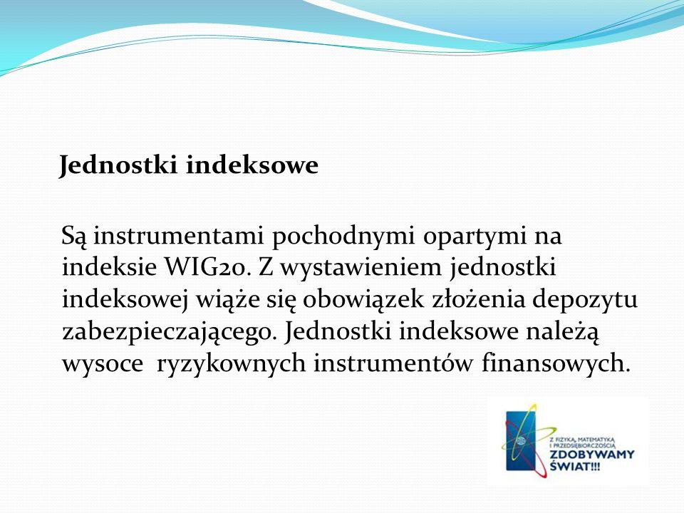 Jednostki indeksowe Są instrumentami pochodnymi opartymi na indeksie WIG20. Z wystawieniem jednostki indeksowej wiąże się obowiązek złożenia depozytu