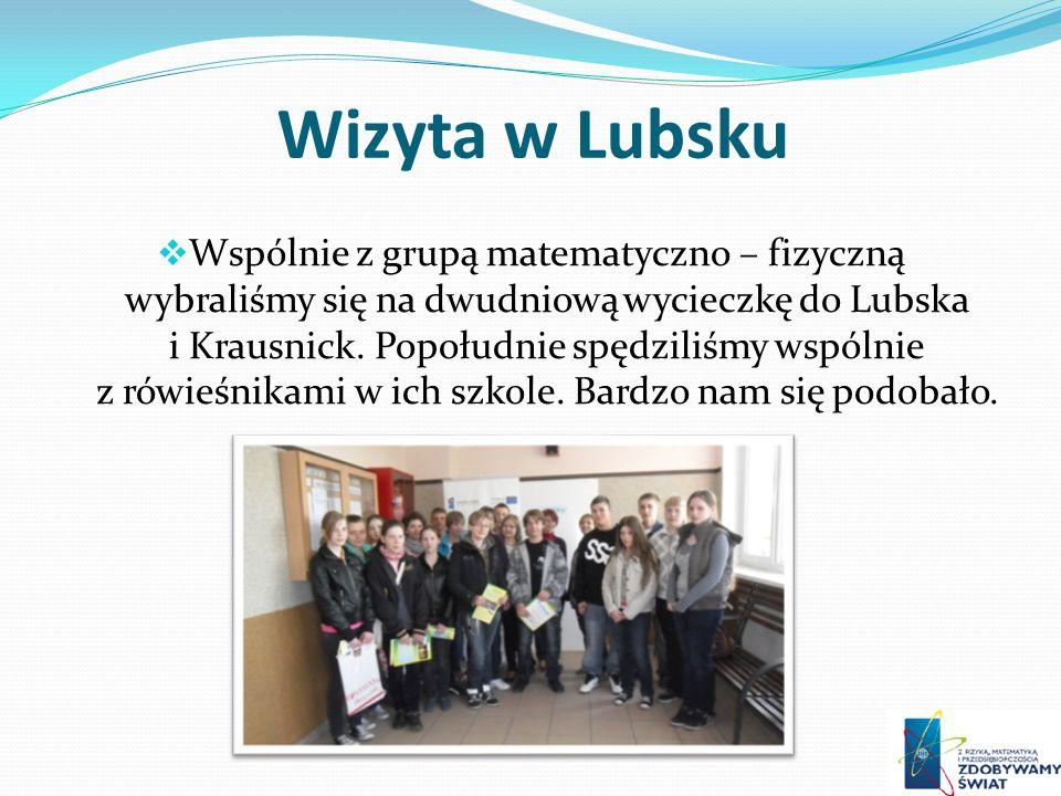 Wizyta w Lubsku Wspólnie z grupą matematyczno – fizyczną wybraliśmy się na dwudniową wycieczkę do Lubska i Krausnick. Popołudnie spędziliśmy wspólnie