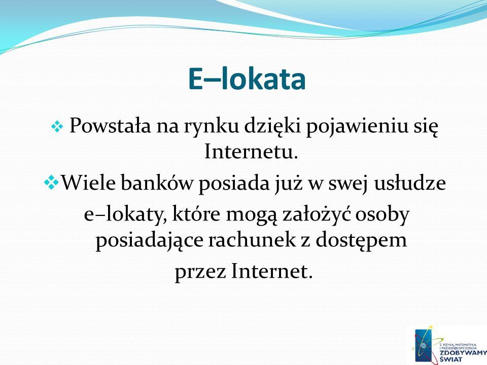 E–lokata Powstała na rynku dzięki pojawieniu się Internetu. Wiele banków posiada już w swej usłudze e–lokaty, które mogą założyć osoby posiadające rac