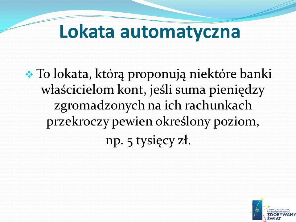 Lokata automatyczna To lokata, którą proponują niektóre banki właścicielom kont, jeśli suma pieniędzy zgromadzonych na ich rachunkach przekroczy pewien określony poziom, np.