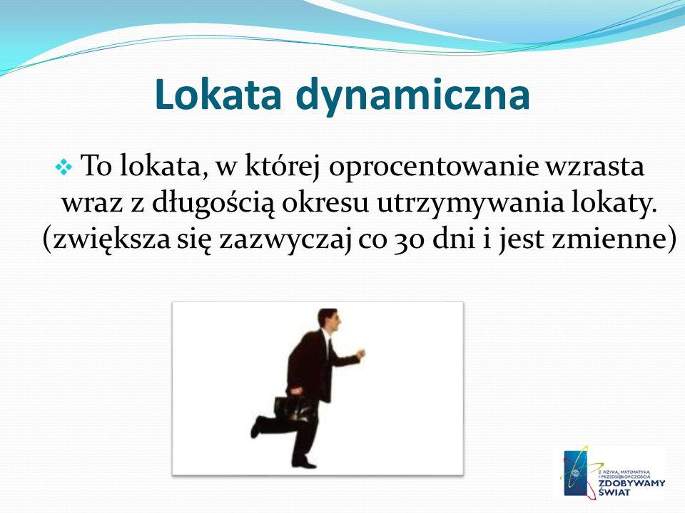 Lokata dynamiczna To lokata, w której oprocentowanie wzrasta wraz z długością okresu utrzymywania lokaty.