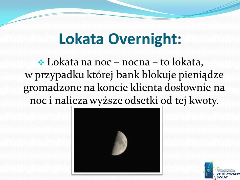 Lokata Overnight: Lokata na noc – nocna – to lokata, w przypadku której bank blokuje pieniądze gromadzone na koncie klienta dosłownie na noc i nalicza wyższe odsetki od tej kwoty.
