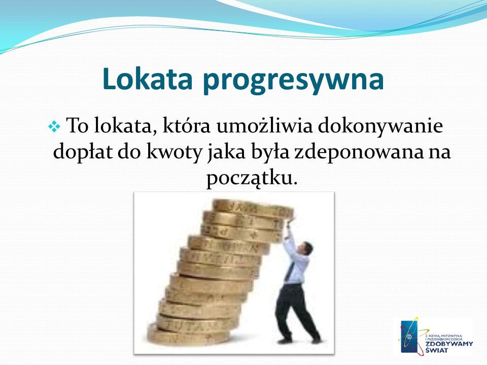 Lokata progresywna To lokata, która umożliwia dokonywanie dopłat do kwoty jaka była zdeponowana na początku.