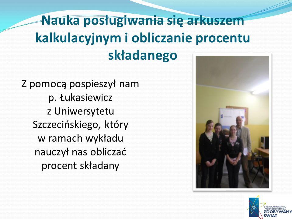 Nauka posługiwania się arkuszem kalkulacyjnym i obliczanie procentu składanego Z pomocą pospieszył nam p. Łukasiewicz z Uniwersytetu Szczecińskiego, k