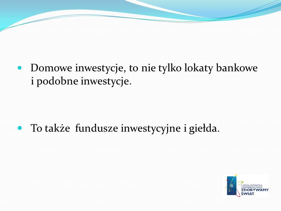 Domowe inwestycje, to nie tylko lokaty bankowe i podobne inwestycje. To także fundusze inwestycyjne i giełda.