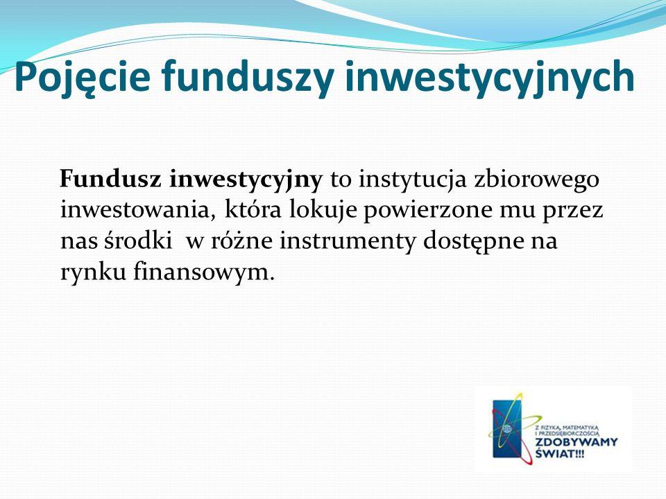 Pojęcie funduszy inwestycyjnych Fundusz inwestycyjny to instytucja zbiorowego inwestowania, która lokuje powierzone mu przez nas środki w różne instru