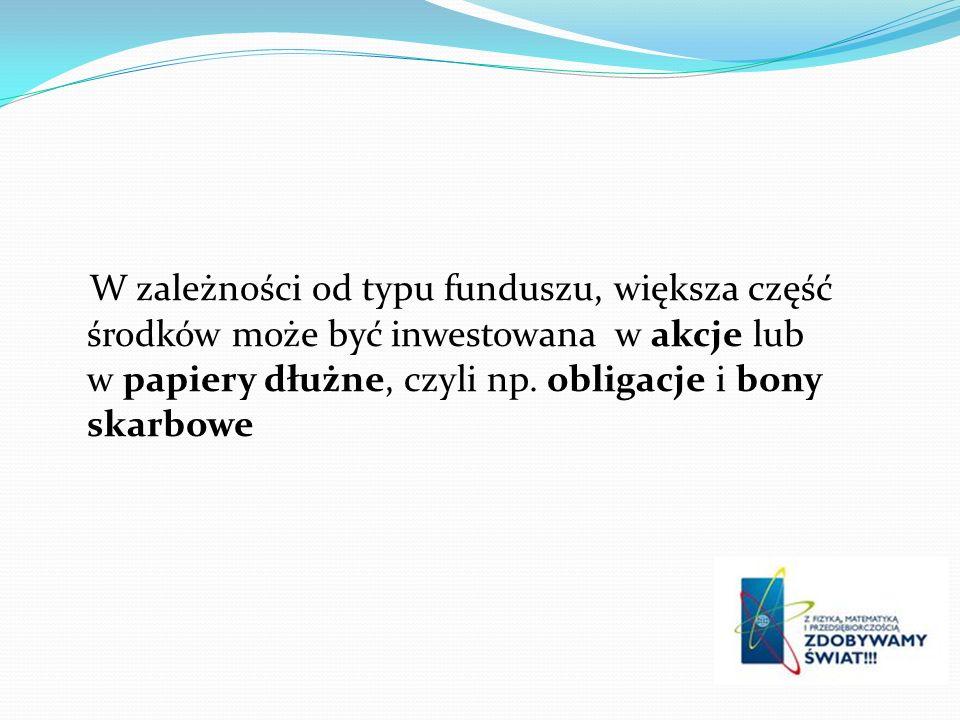 W zależności od typu funduszu, większa część środków może być inwestowana w akcje lub w papiery dłużne, czyli np. obligacje i bony skarbowe