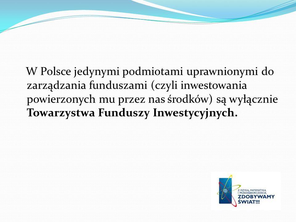 W Polsce jedynymi podmiotami uprawnionymi do zarządzania funduszami (czyli inwestowania powierzonych mu przez nas środków) są wyłącznie Towarzystwa Funduszy Inwestycyjnych.