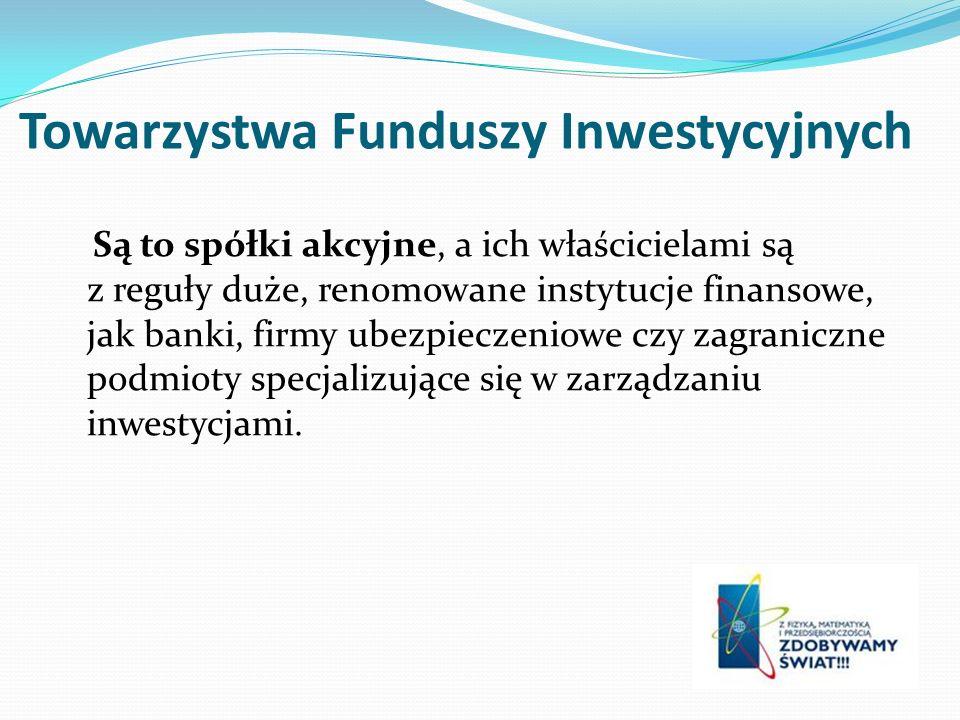 Towarzystwa Funduszy Inwestycyjnych Są to spółki akcyjne, a ich właścicielami są z reguły duże, renomowane instytucje finansowe, jak banki, firmy ubezpieczeniowe czy zagraniczne podmioty specjalizujące się w zarządzaniu inwestycjami.