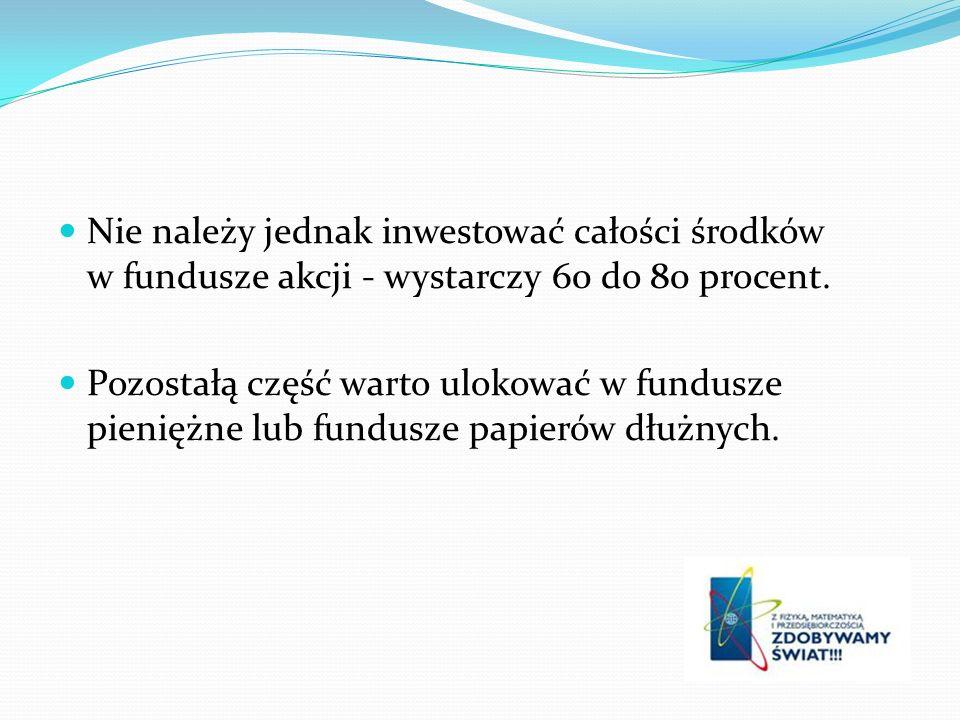 Nie należy jednak inwestować całości środków w fundusze akcji - wystarczy 60 do 80 procent. Pozostałą część warto ulokować w fundusze pieniężne lub fu