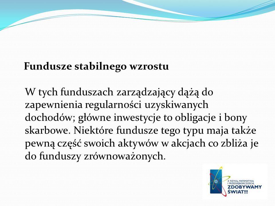 Fundusze stabilnego wzrostu W tych funduszach zarządzający dążą do zapewnienia regularności uzyskiwanych dochodów; główne inwestycje to obligacje i bony skarbowe.
