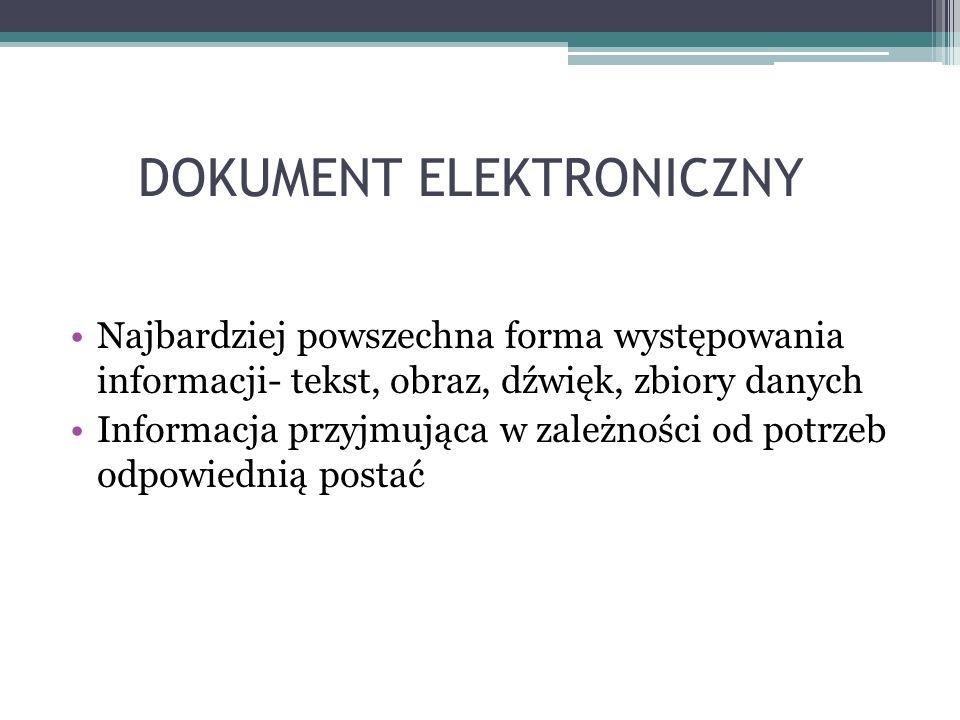 DOKUMENT ELEKTRONICZNY Najbardziej powszechna forma występowania informacji- tekst, obraz, dźwięk, zbiory danych Informacja przyjmująca w zależności o