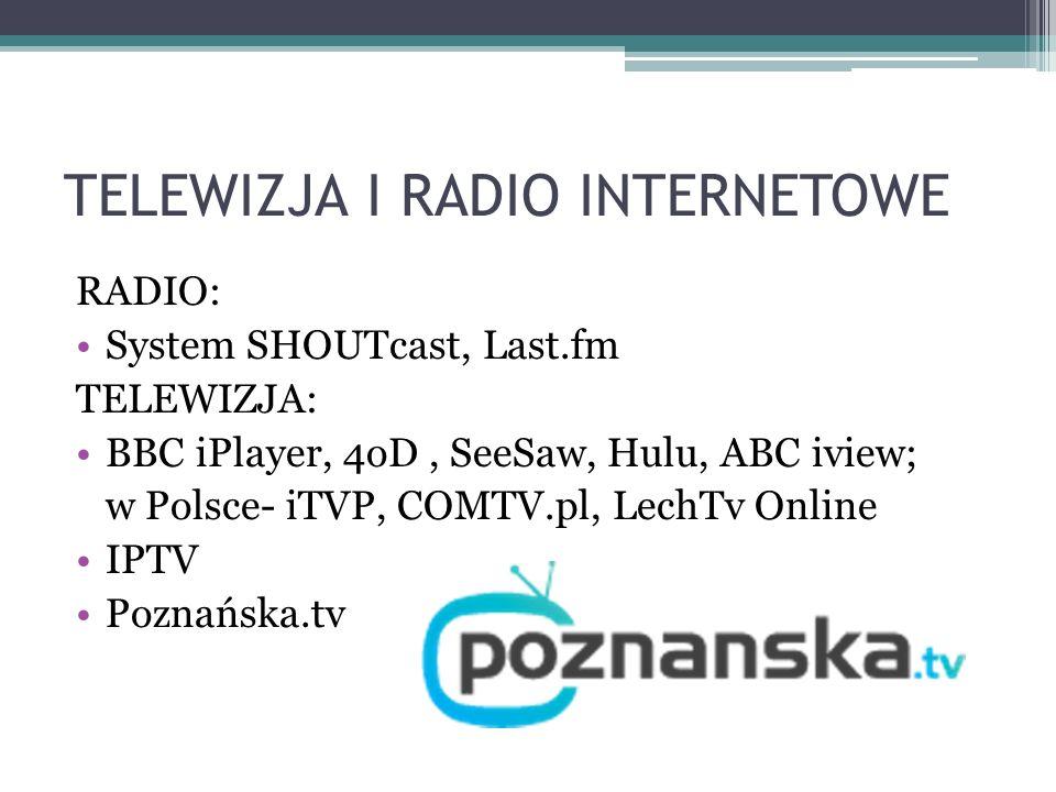 TELEWIZJA I RADIO INTERNETOWE RADIO: System SHOUTcast, Last.fm TELEWIZJA: BBC iPlayer, 4oD, SeeSaw, Hulu, ABC iview; w Polsce- iTVP, COMTV.pl, LechTv