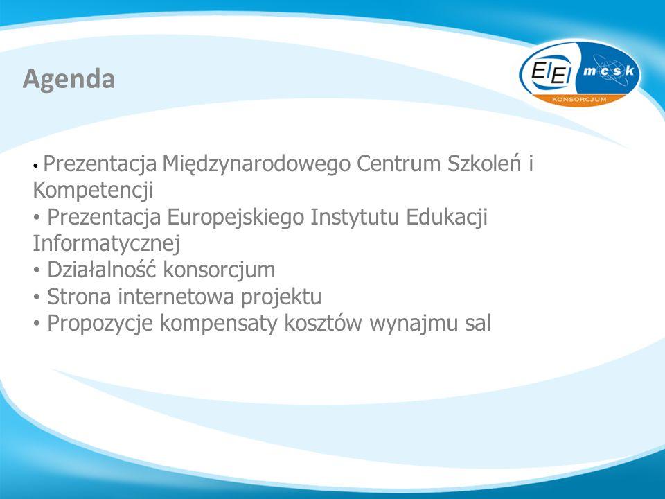 Agenda Prezentacja Międzynarodowego Centrum Szkoleń i Kompetencji Prezentacja Europejskiego Instytutu Edukacji Informatycznej Działalność konsorcjum S