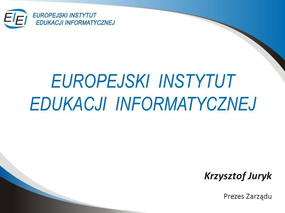 EUROPEJSKI INSTYTUT EDUKACJI INFORMATYCZNEJ Krzysztof Juryk Prezes Zarządu