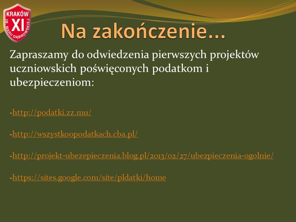 Zapraszamy do odwiedzenia pierwszych projektów uczniowskich poświęconych podatkom i ubezpieczeniom: - http://podatki.zz.mu/ http://podatki.zz.mu/ - http://wszystkoopodatkach.cba.pl/ http://wszystkoopodatkach.cba.pl/ - http://projekt-ubezepieczenia.blog.pl/2013/02/27/ubezpieczenia-ogolnie/ http://projekt-ubezepieczenia.blog.pl/2013/02/27/ubezpieczenia-ogolnie/ - https://sites.google.com/site/pldatki/home https://sites.google.com/site/pldatki/home