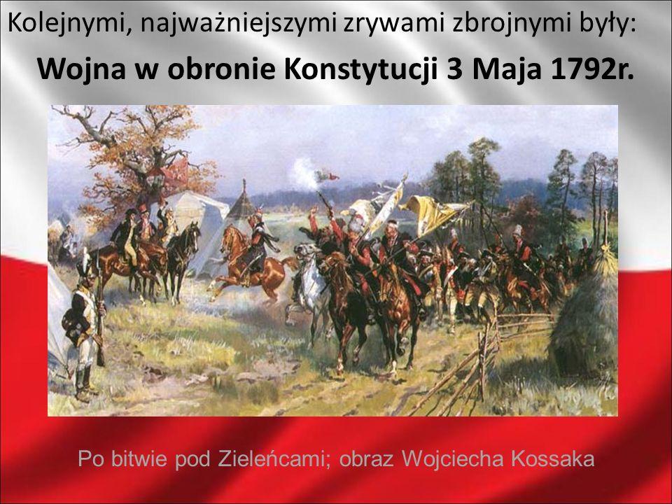 Kolejnymi, najważniejszymi zrywami zbrojnymi były: Wojna w obronie Konstytucji 3 Maja 1792r. Po bitwie pod Zieleńcami; obraz Wojciecha Kossaka
