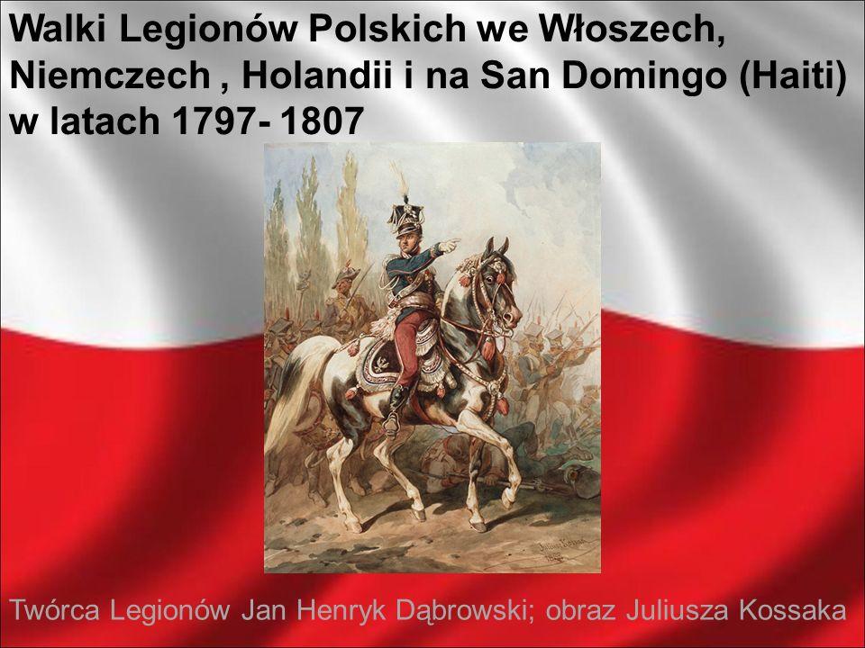 Walki Legionów Polskich we Włoszech, Niemczech, Holandii i na San Domingo (Haiti) w latach 1797- 1807 Twórca Legionów Jan Henryk Dąbrowski; obraz Juli