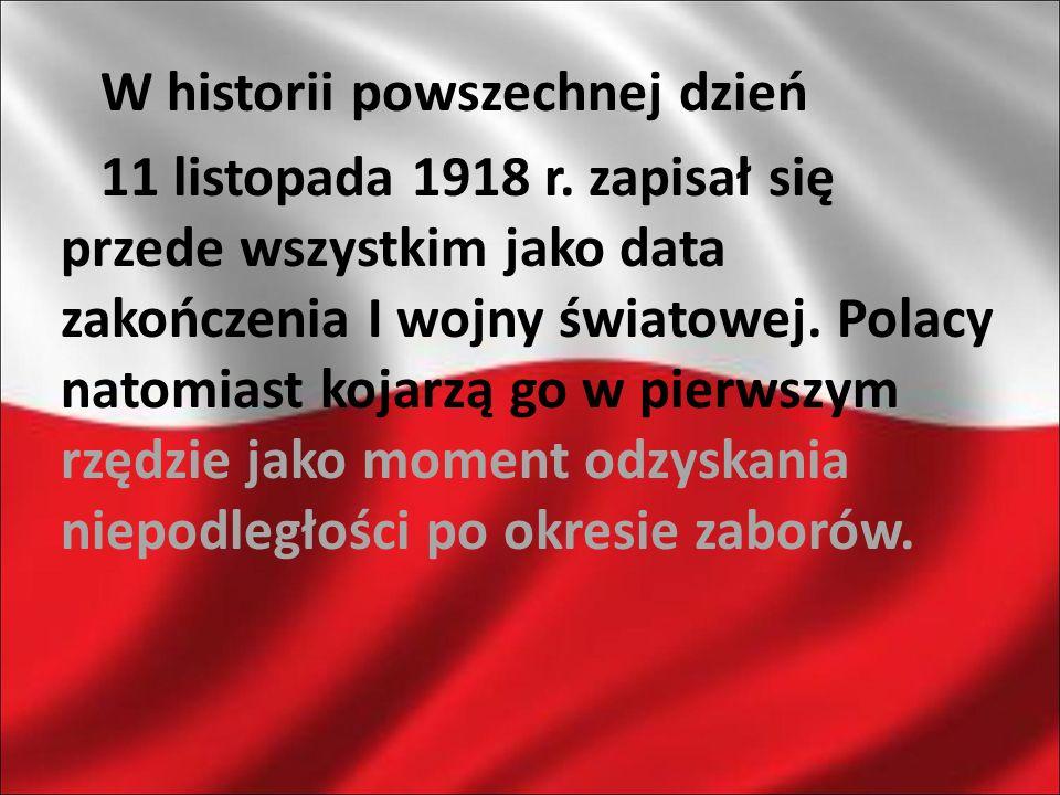 W historii powszechnej dzień 11 listopada 1918 r. zapisał się przede wszystkim jako data zakończenia I wojny światowej. Polacy natomiast kojarzą go w