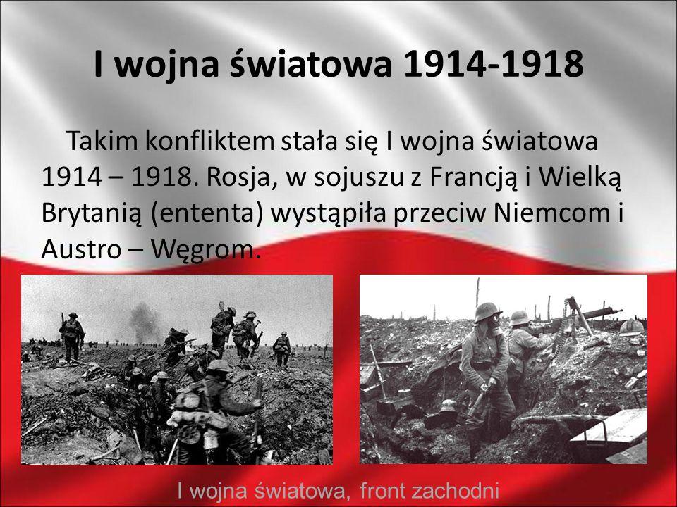 I wojna światowa 1914-1918 Takim konfliktem stała się I wojna światowa 1914 – 1918. Rosja, w sojuszu z Francją i Wielką Brytanią (ententa) wystąpiła p