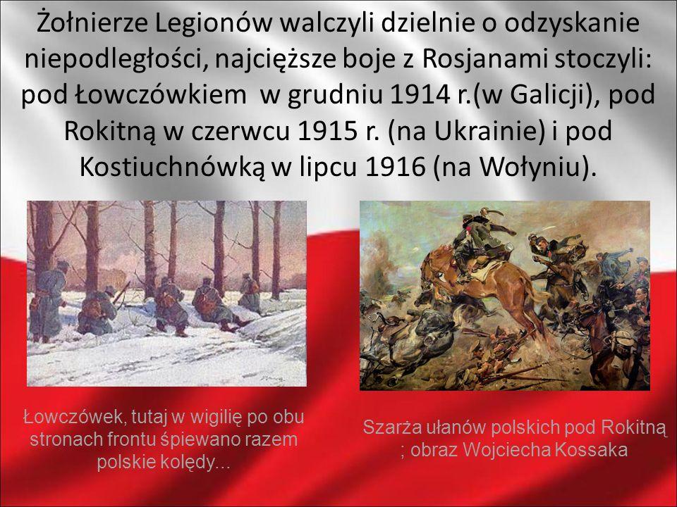 Żołnierze Legionów walczyli dzielnie o odzyskanie niepodległości, najcięższe boje z Rosjanami stoczyli: pod Łowczówkiem w grudniu 1914 r.(w Galicji),