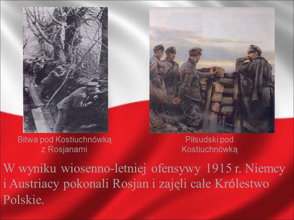 Bitwa pod Kostiuchnówką z Rosjanami Piłsudski pod Kostiuchnówką W wyniku wiosenno-letniej ofensywy 1915 r. Niemcy i Austriacy pokonali Rosjan i zajęli