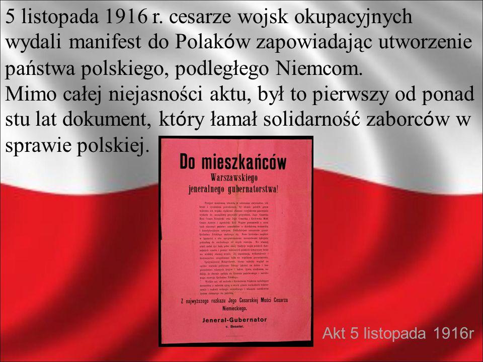 5 listopada 1916 r. cesarze wojsk okupacyjnych wydali manifest do Polak ó w zapowiadając utworzenie państwa polskiego, podległego Niemcom. Mimo całej