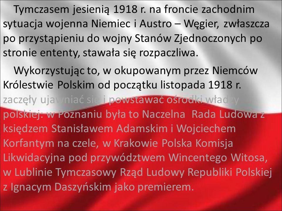 Tymczasem jesienią 1918 r. na froncie zachodnim sytuacja wojenna Niemiec i Austro – Węgier, zwłaszcza po przystąpieniu do wojny Stanów Zjednoczonych p