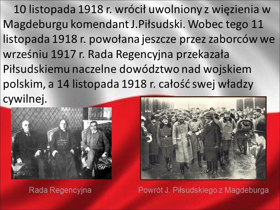 10 listopada 1918 r. wrócił uwolniony z więzienia w Magdeburgu komendant J.Piłsudski. Wobec tego 11 listopada 1918 r. powołana jeszcze przez zaborców