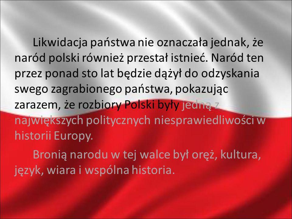 Likwidacja państwa nie oznaczała jednak, że naród polski również przestał istnieć. Naród ten przez ponad sto lat będzie dążył do odzyskania swego zagr