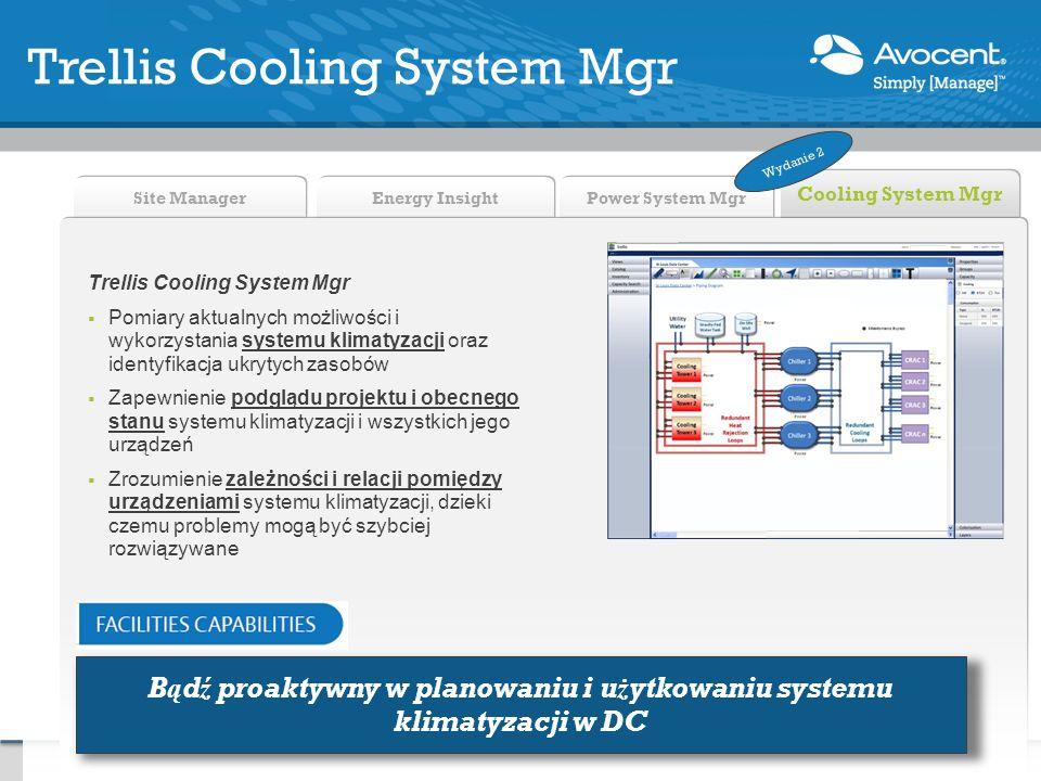 Power System Mgr Energy Insight Site Manager Cooling System Mgr Trellis Cooling System Mgr Pomiary aktualnych możliwości i wykorzystania systemu klimatyzacji oraz identyfikacja ukrytych zasobów Zapewnienie podglądu projektu i obecnego stanu systemu klimatyzacji i wszystkich jego urządzeń Zrozumienie zależności i relacji pomiędzy urządzeniami systemu klimatyzacji, dzieki czemu problemy mogą być szybciej rozwiązywane Trellis Cooling System Mgr Bądź proaktywny w planowaniu i użytkowaniu systemu klimatyzacji w DC Wydanie 2