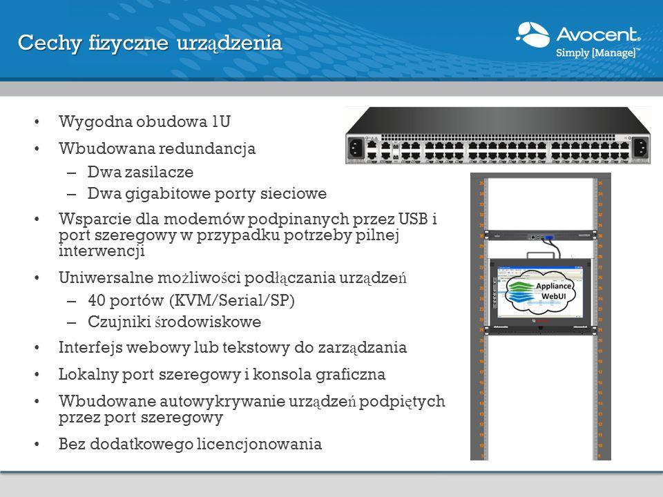 Cechy fizyczne urz ą dzenia Wygodna obudowa 1U Wbudowana redundancja – Dwa zasilacze – Dwa gigabitowe porty sieciowe Wsparcie dla modemów podpinanych przez USB i port szeregowy w przypadku potrzeby pilnej interwencji Uniwersalne mo ż liwo ś ci pod łą czania urz ą dze ń – 40 portów (KVM/Serial/SP) – Czujniki ś rodowiskowe Interfejs webowy lub tekstowy do zarz ą dzania Lokalny port szeregowy i konsola graficzna Wbudowane autowykrywanie urz ą dze ń podpi ę tych przez port szeregowy Bez dodatkowego licencjonowania
