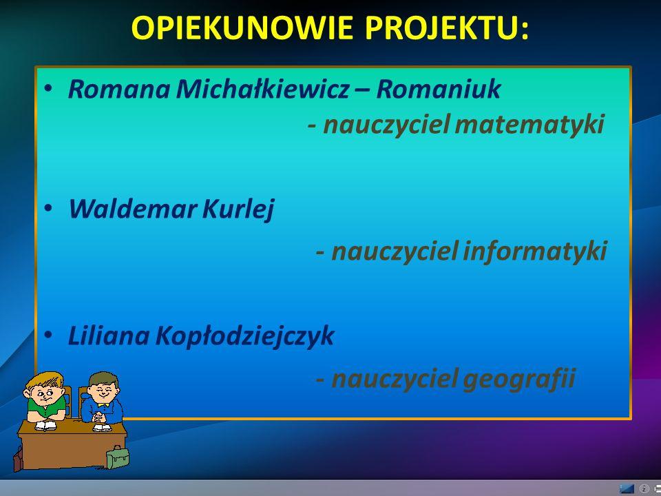 OPIEKUNOWIE PROJEKTU: Romana Michałkiewicz – Romaniuk - nauczyciel matematyki Waldemar Kurlej - nauczyciel informatyki Liliana Kopłodziejczyk - nauczy