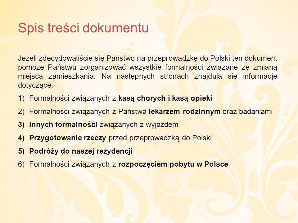 Spis treści dokumentu Jeżeli zdecydowaliście się Państwo na przeprowadzkę do Polski ten dokument pomoże Państwu zorganizować wszystkie formalności związane ze zmianą miejsca zamieszkania.