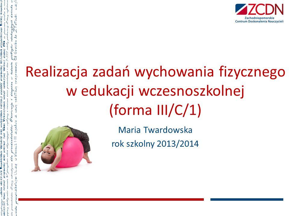 Realizacja zadań wychowania fizycznego w edukacji wczesnoszkolnej (forma III/C/1) Maria Twardowska rok szkolny 2013/2014