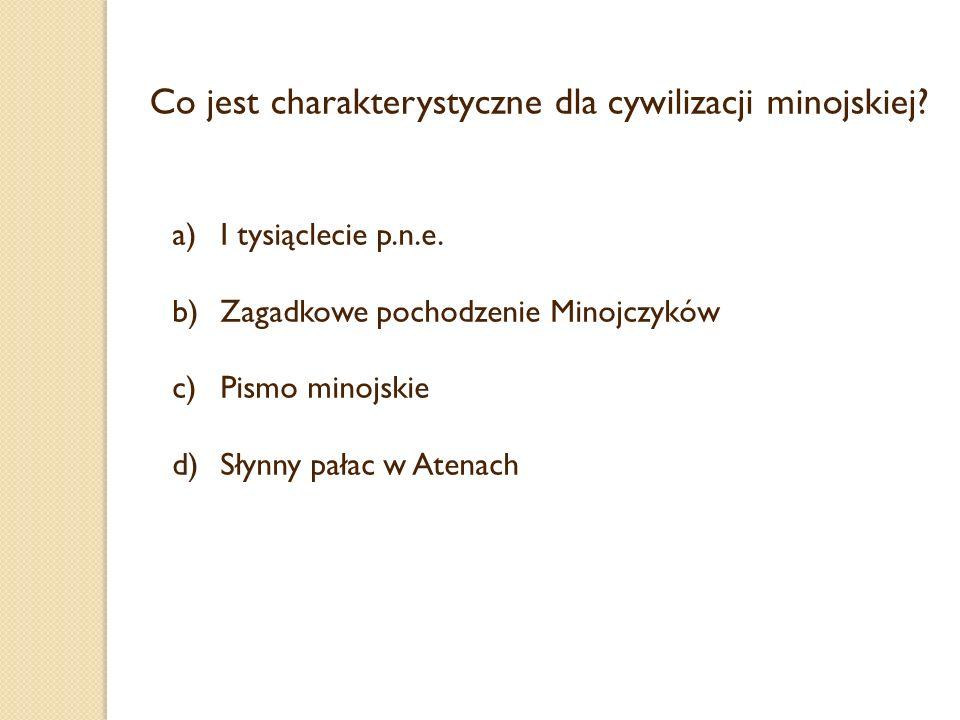 Co jest charakterystyczne dla cywilizacji minojskiej? a)I tysiąclecie p.n.e. b)Zagadkowe pochodzenie Minojczyków c)Pismo minojskie d)Słynny pałac w At