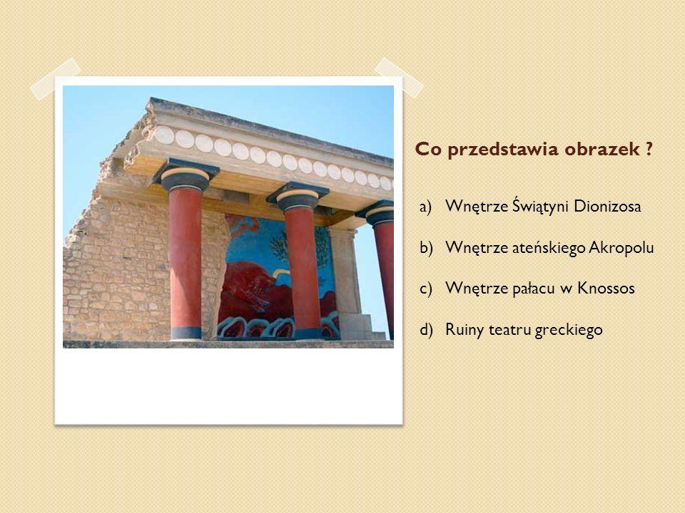 Co przedstawia obrazek ? a)Wnętrze Świątyni Dionizosa b)Wnętrze ateńskiego Akropolu c)Wnętrze pałacu w Knossos d)Ruiny teatru greckiego