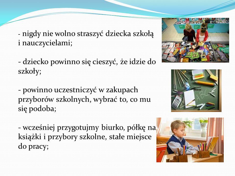 - nigdy nie wolno straszyć dziecka szkołą i nauczycielami; - dziecko powinno się cieszyć, że idzie do szkoły; - powinno uczestniczyć w zakupach przyborów szkolnych, wybrać to, co mu się podoba; - wcześniej przygotujmy biurko, półkę na książki i przybory szkolne, stałe miejsce do pracy;