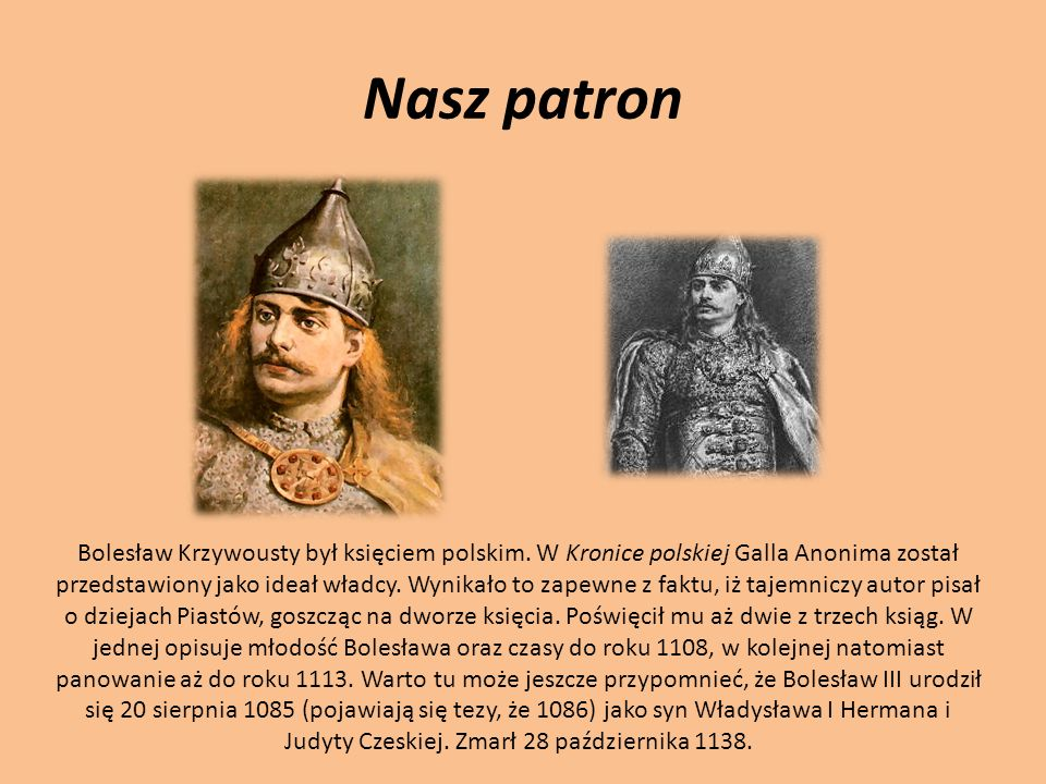 Nasz patron Bolesław Krzywousty był księciem polskim. W Kronice polskiej Galla Anonima został przedstawiony jako ideał władcy. Wynikało to zapewne z f