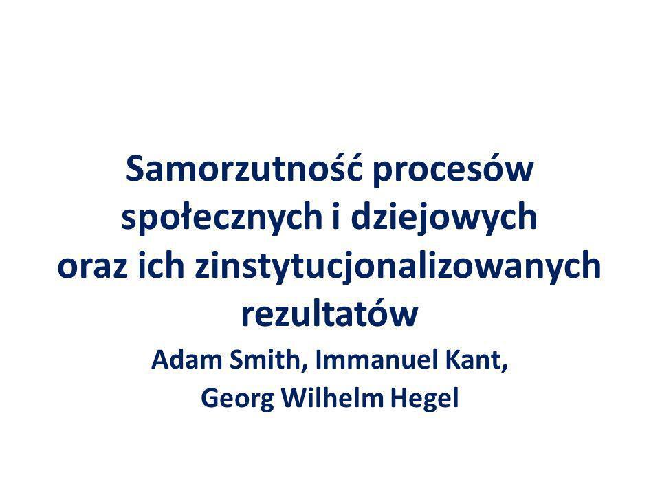 Samorzutność procesów społecznych i dziejowych oraz ich zinstytucjonalizowanych rezultatów Adam Smith, Immanuel Kant, Georg Wilhelm Hegel