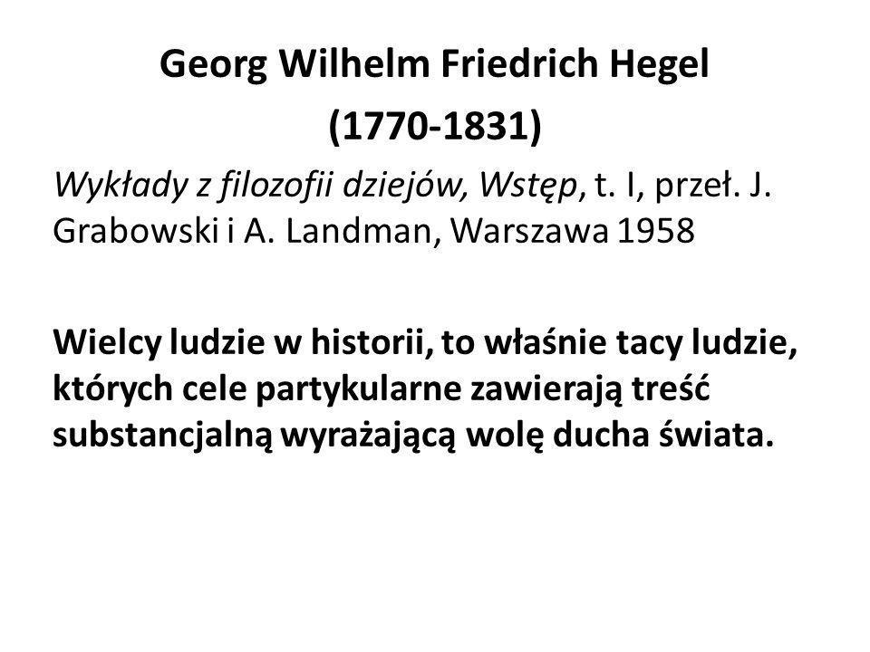 Georg Wilhelm Friedrich Hegel (1770-1831) Wykłady z filozofii dziejów, Wstęp, t. I, przeł. J. Grabowski i A. Landman, Warszawa 1958 Wielcy ludzie w hi