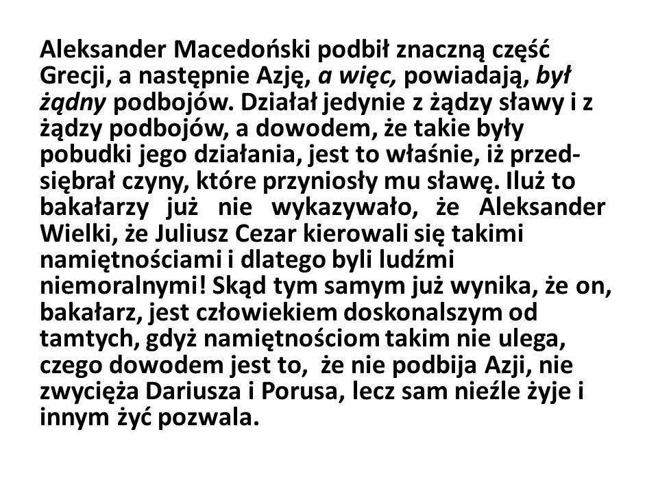 Aleksander Macedoński podbił znaczną część Grecji, a następnie Azję, a więc, powiadają, był żądny podbojów. Działał jedynie z żądzy sławy i z żądzy p